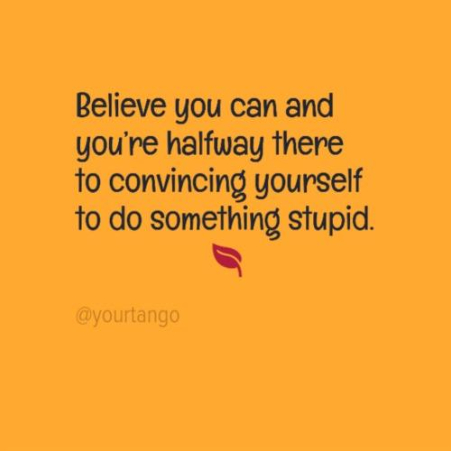 Believe you can and you're halfway there to convincing yourself to do something stupid.