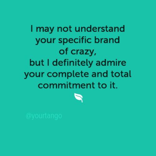 I may not understand your specific brand of crazy, but I definitely admire your complete and total commitment to it.