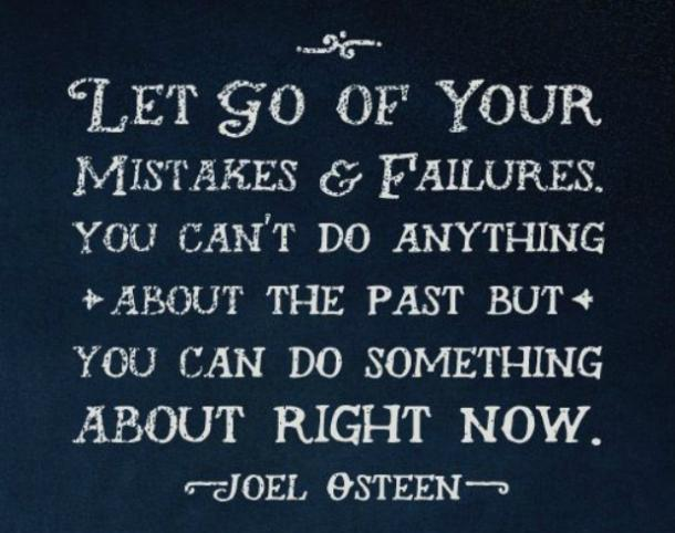 Let go of your mistakes and failures. You can't do anything about the past, but you can do something about right now.