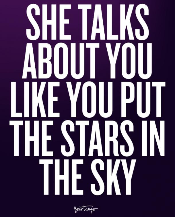 She talks about you like you put the stars in the sky.