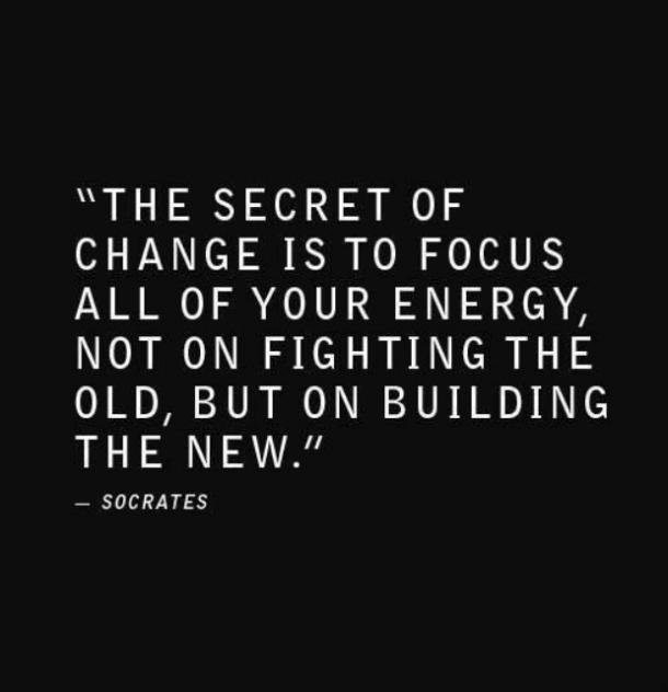The secret of change is to focus all of your energy, not on fighting the old, but on building the new.