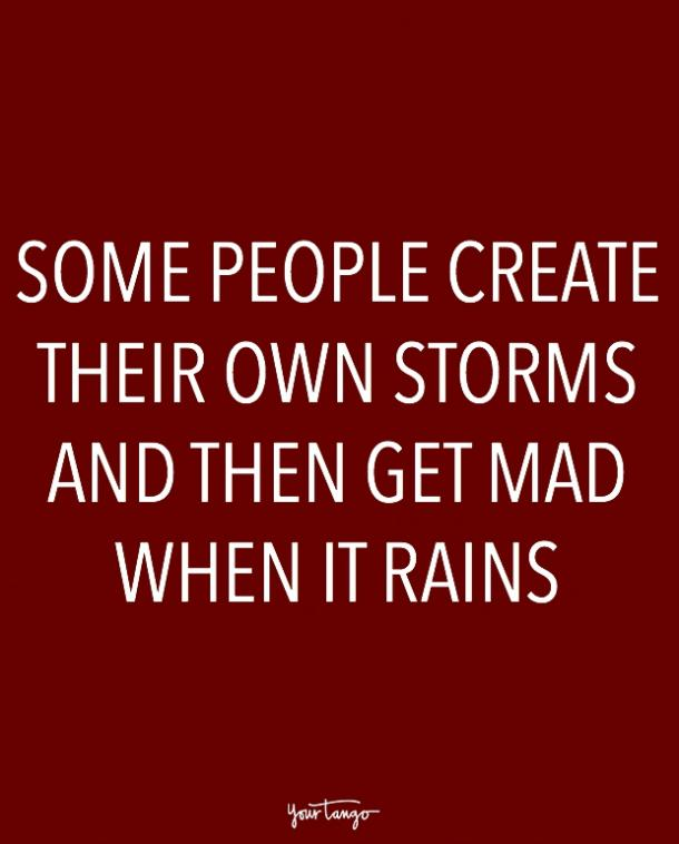 Some people create their own storms and then get mad when it rains