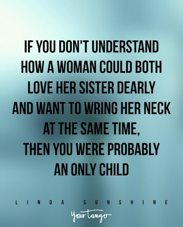"""If you don't understand how a woman could both love her sister dearly and want to wring her neck at the same time, then you were probably an only child."""