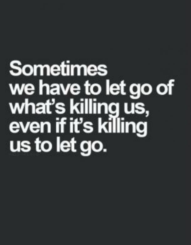 Sometimes, we have to let go of what's killing us, even if it's killing us to let go.