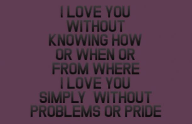 I love you without knowing how or when or from where. I love you simply, without problems or pride.