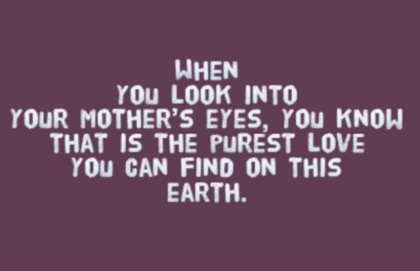 When you look into your mother's eyes, you know that is the purest love you can find on this earth.