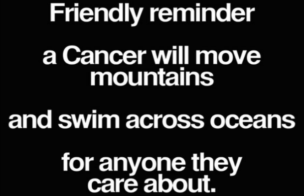 Friendly reminder — a Cancer will move mountains and swim across oceans for anyone they care about.