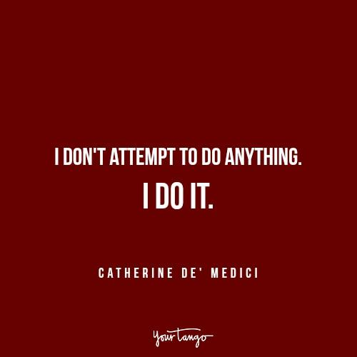 inspirational just do it Catherine de Medici Reign quotes