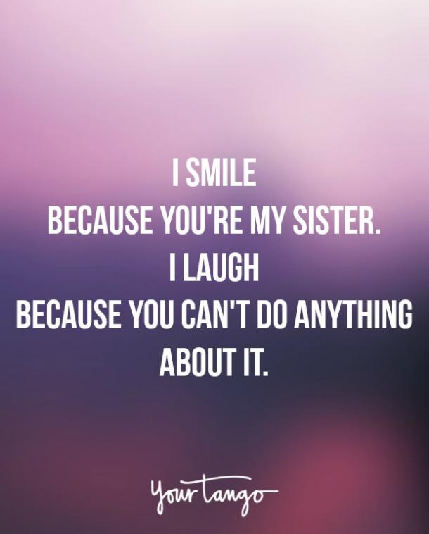 """I smile because you're my sister. I laugh because you can't do anything about it."""