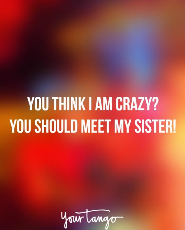 """You think I am crazy? You should meet my sister!"""