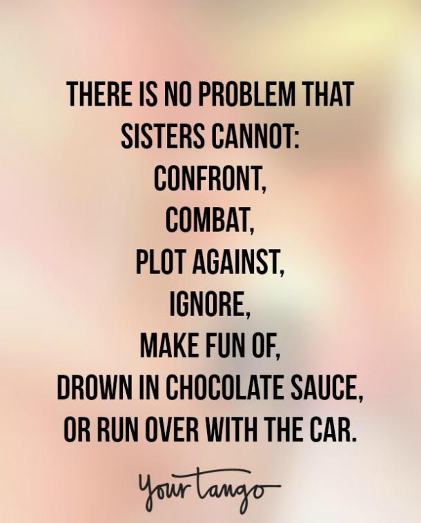 """There is no problem that sisters cannot confront, combat, plot against, ignore, make fun of, drown in chocolate sauce, or run over with the car."""