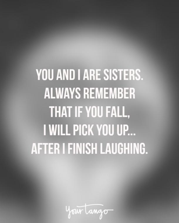 """You and I are sisters. Always remember that if you fall, I will pick you up ... after I finish laughing."""