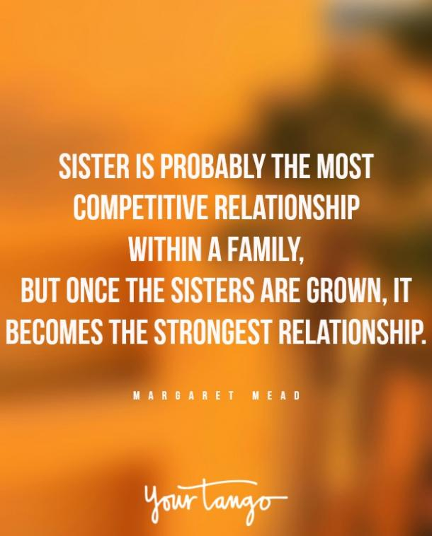 """Sister is probably the most competitive relationship within a family, but once the sisters are grown, it becomes the strongest relationship."""