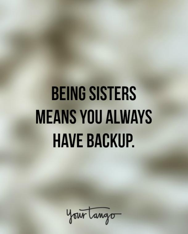 """Being sisters means you always have backup."""