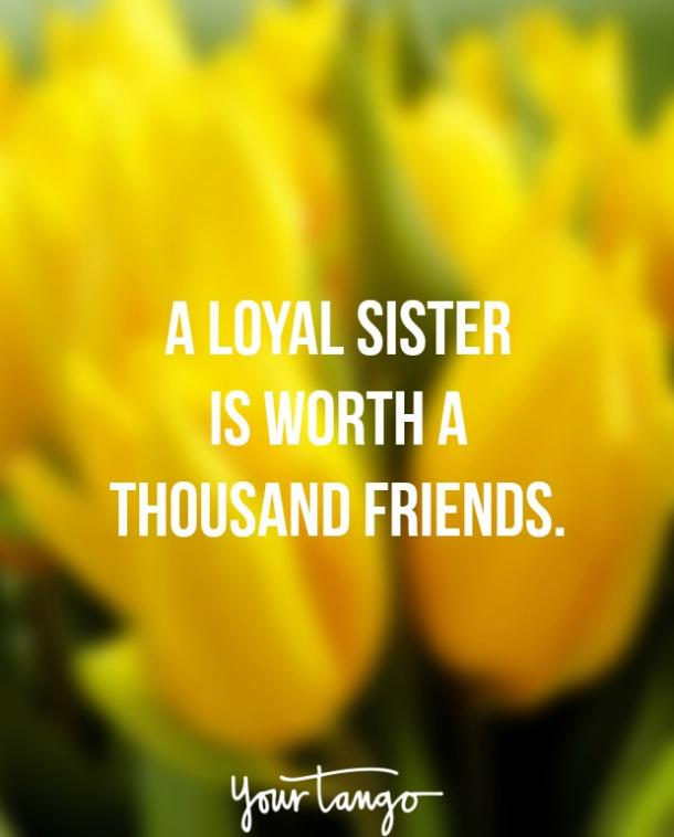 """A loyal sister is worth a thousand friends."""