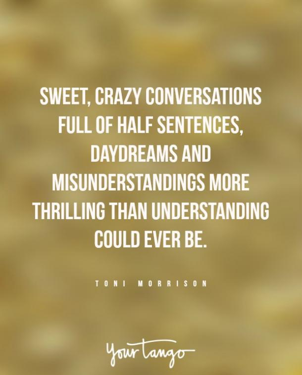 """Sweet, crazy conversations full of half sentences, daydreams and misunderstandings more thrilling than understanding could ever be."""