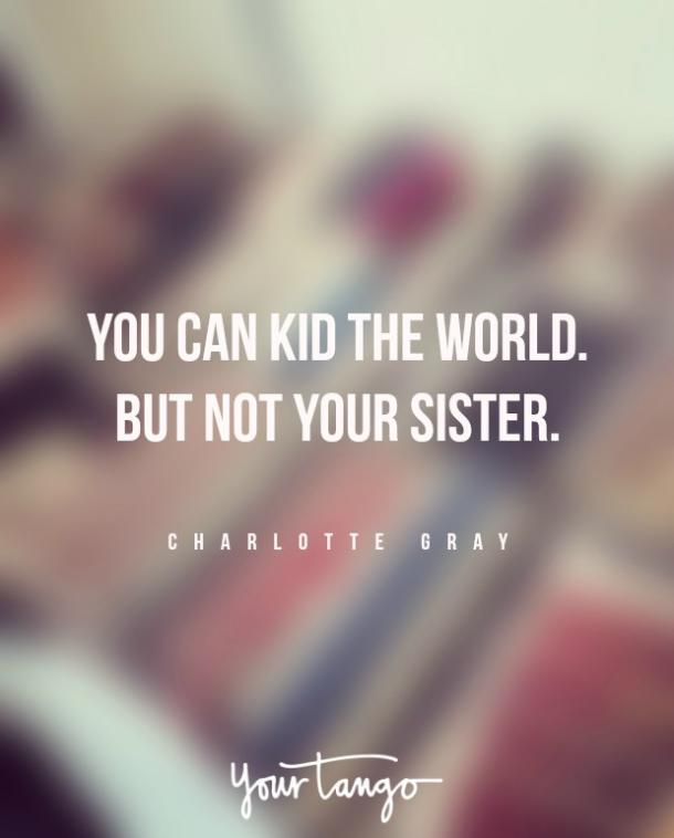 """You can kid the world. But not your sister."""