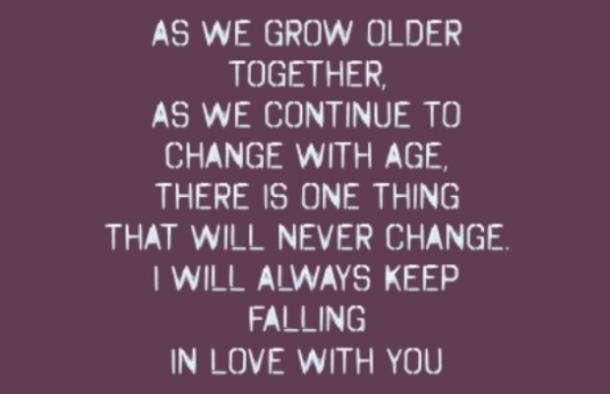 As we grow older together, as we continue to change with age, there is one thing that will never change. I will always keep falling in love with you.