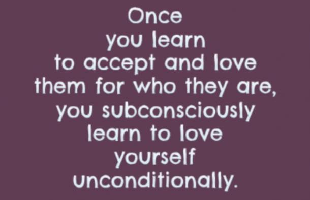 Once you learn to accept and love them for who they are, you subconsciously learn to love yourself unconditionally.