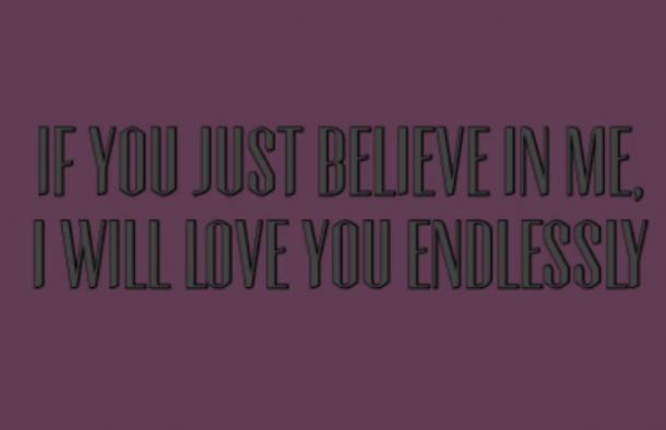 If you just believe in me, I will love you endlessly.