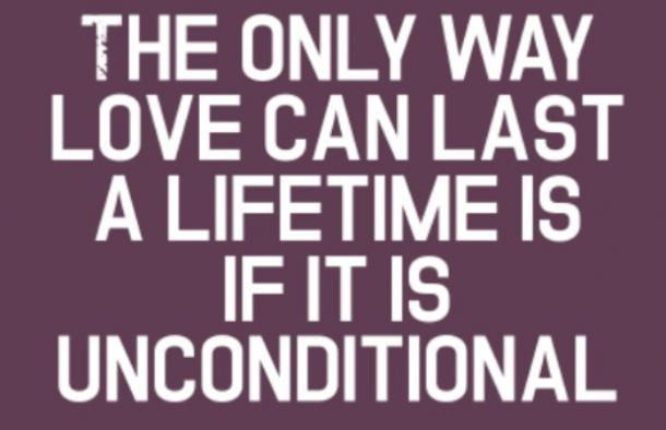 The only way love can last a lifetime is if it unconditional.