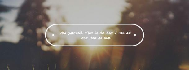 """""""Ask yourself. What is the best I can do? And then do that."""""""