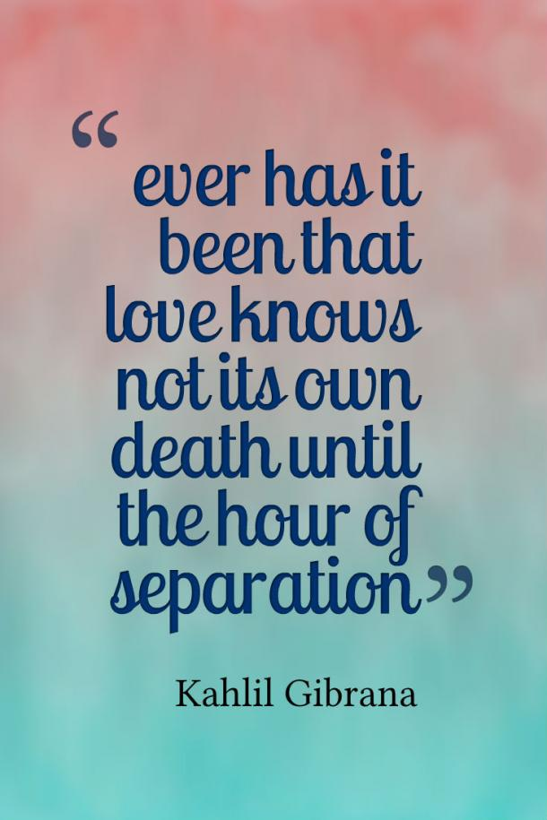 Ever has it been that loves knows not its own death until the hour of separation.