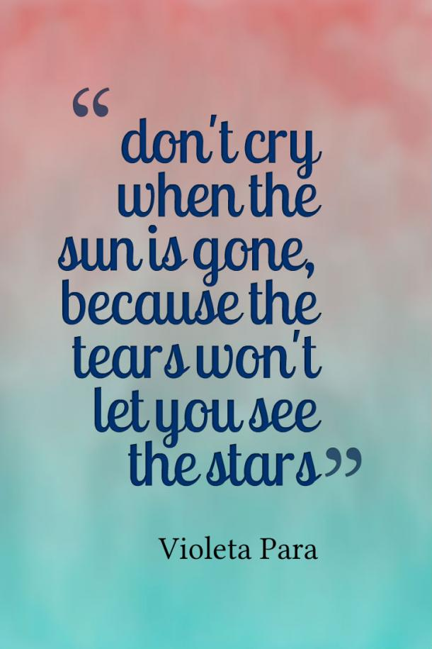 Don't cry when the sun is gone because the tears won't let you see the stars.
