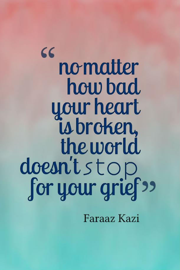 No matter how hard your heart is broken, the world doesn't stop for your grief.