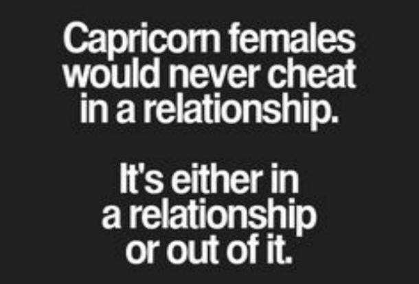 Capricorn females would never cheat in a relationship. It's either in a relationship or out of it.