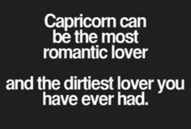 Capricorn can be the most romantic lover and the dirtiest lover you have ever had.