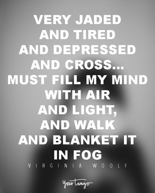 very jaded and tired and depressed and cross…Must fill my mind with air and light, and walk and blanket it in fog.