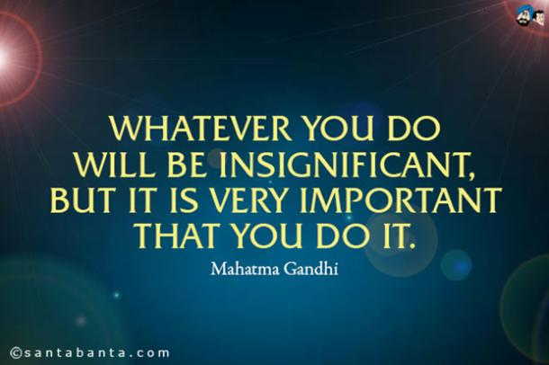 'Whatever you do will be significant, but it is very important that you do it.'