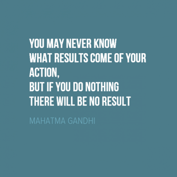 'You may never know what results come of your action, but if you do nothing there will be no result.'