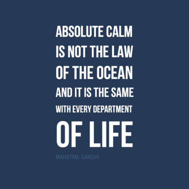 'Absolute calm is not the law of the ocean. And it is the same with every department in life.'