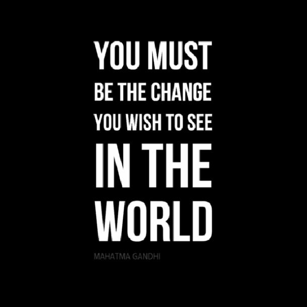 You Must Be The Change You Want To See, Gandhi Quote