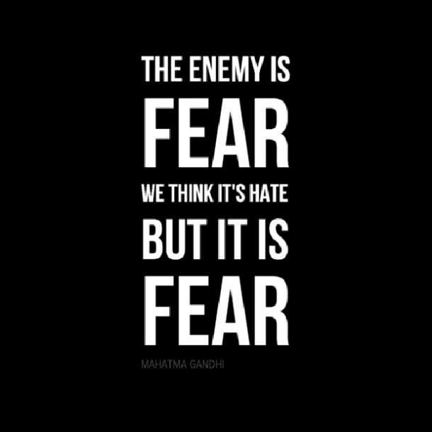 'The enemy is fear. We think it is hate; but, it is fear.'