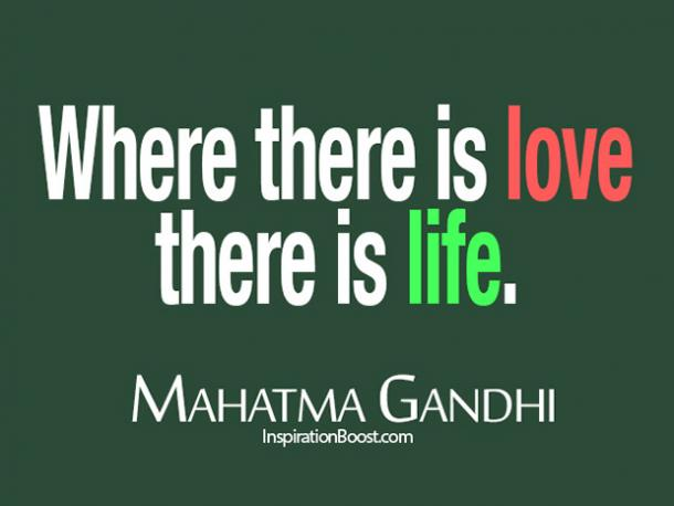 'Where there is love there is life.'