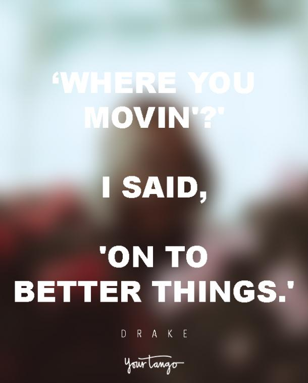 Where you movin'?' I said, Onto better things.