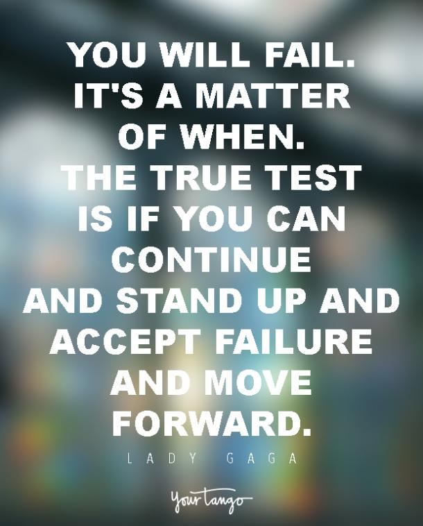 You will fail. It's a matter of when. The true test is if you can continue and stand up and accept failure and move forward.