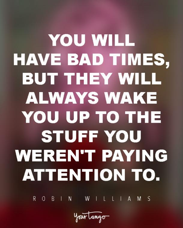 You will have bad times, but they will always wake you up to the stuff you weren't paying attention to.