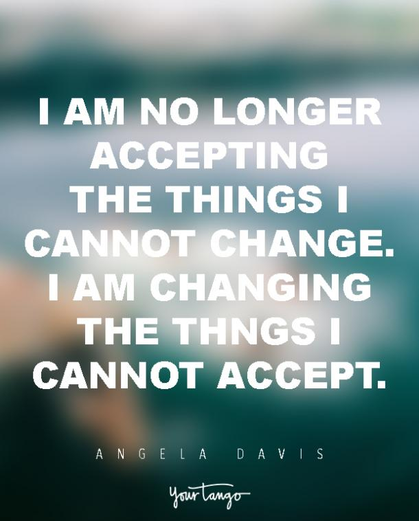 I am no longer accepting the things I cannot change. i am changing the things I cannot accept.