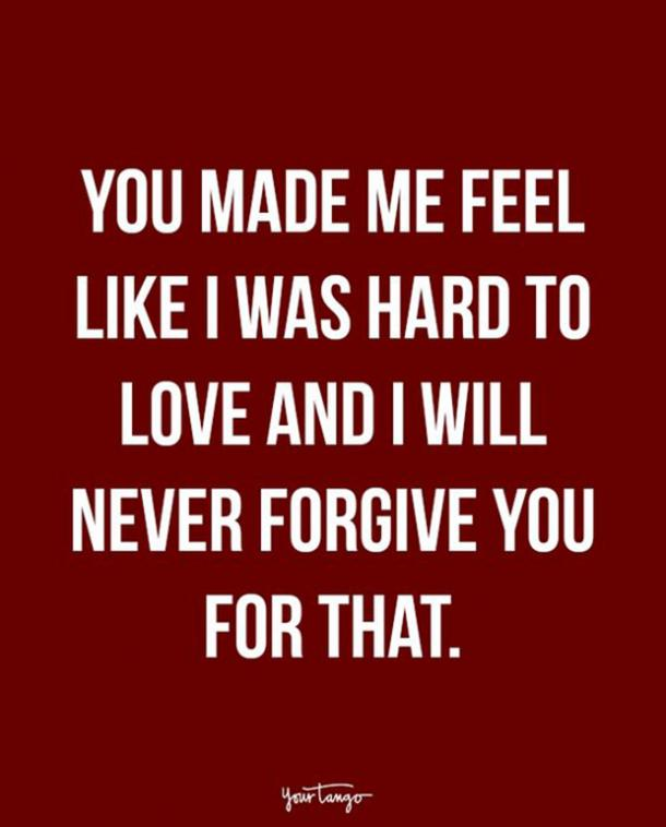 You made me feel like I was hard to love and I will never forgive you for that.