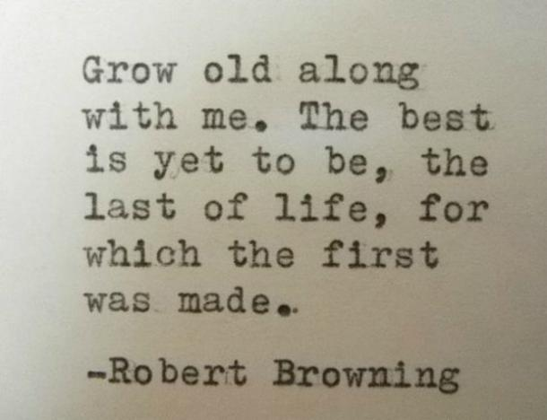 Grow old along with me. The best is yet to be, the last of life, for which the first was made.