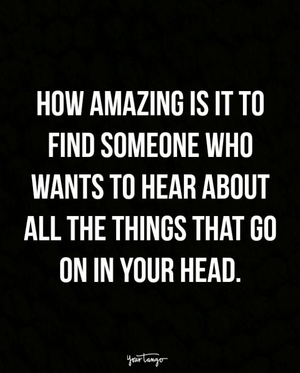 How amazing is it to find someone who wants to hear about all the things that go on in your head.
