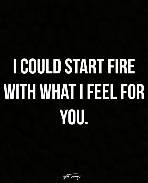 I could start fire with what I feel for you.