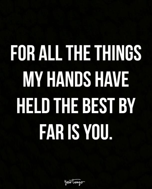 For all the things my hands have held the best by far is you.