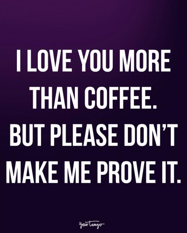 I love you more than coffee. But please don't make me prove it.