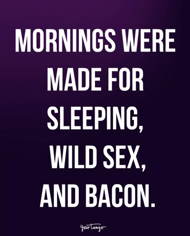 Mornings were made for sleeping, wild and bacon.