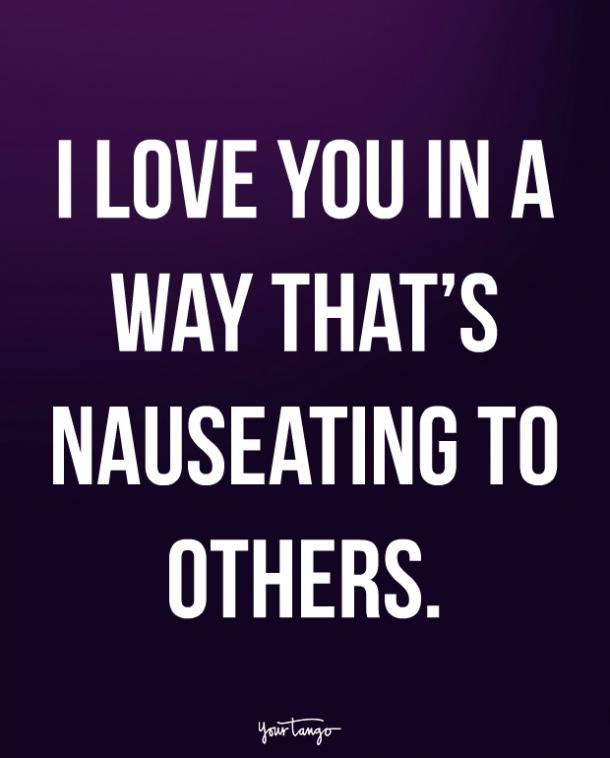 I love you in a way that's nauseating to others.